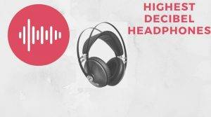 understand the Highest Decibel Headphones and some that cost very low