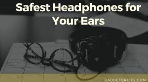 Safest Headphones for Your Ears