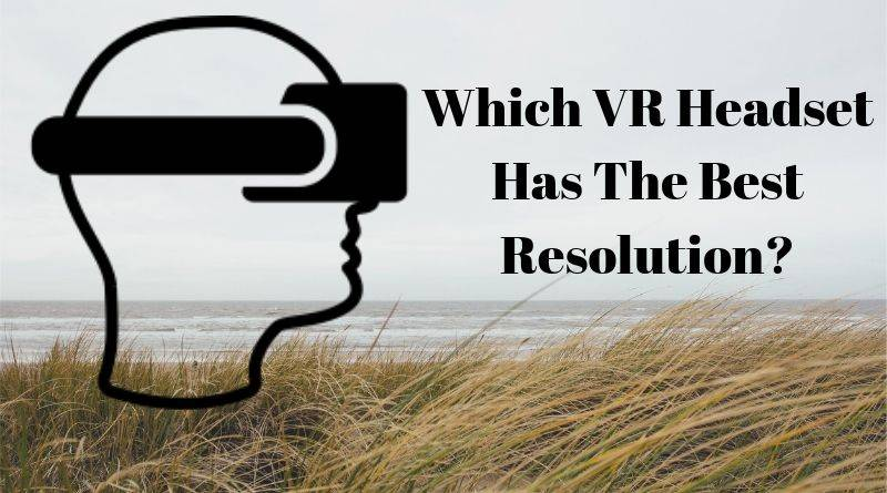 What VR Headset has the highest Resolution?