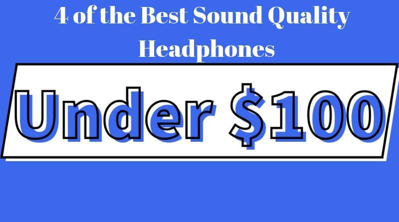 4 of the Best Sound Quality Headphones under 100