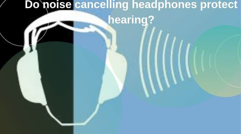 Do noise cancelling headphones protect hearing